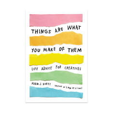 Things Are What You Make of Them: Life Advice for Creatives - Paperback in color